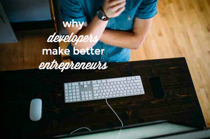 6 Reasons why Developers Make Better Entrepreneurs