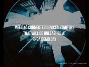 Meet 10 Connected Devices Startups That Will be Unleashed at R/GA Demo Day This Week