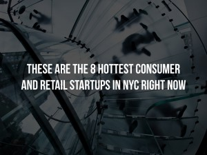 These are the 8 Hottest Consumer and Retail Startups in NYC Right Now