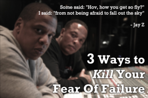 3 Ways to Kill your Fear of Failure