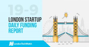 The London TechWatch Startup Daily Funding Report: 19/9/17