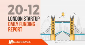 The London TechWatch Startup Daily Funding Report: 20/12/17