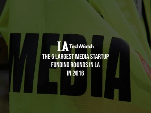 The 5 Largest Media Startup Fundings in LA in 2016