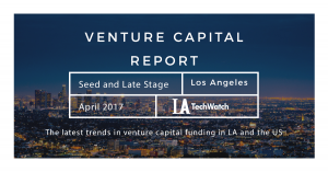The April 2017 LA Venture Capital and Early Stage Funding Report