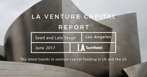 The June 2017 LA Venture Capital and Early Stage Funding Report