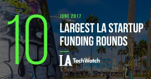 The 10 Largest LA Startup Funding Rounds of June 2017