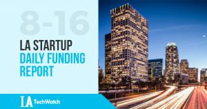 The LA TechWatch LA Startup Daily Funding Report: 8/16/17