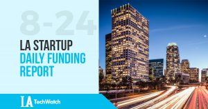 The LA TechWatch LA Startup Daily Funding Report: 8/24/17