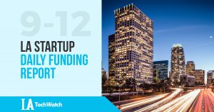 The LA TechWatch LA Startup Daily Funding Report: 9/12/17