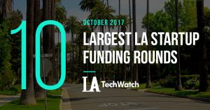 The 10 Largest LA Startup Funding Rounds of October 2017