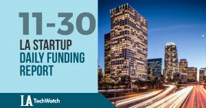 The LA TechWatch Startup Daily Funding Report: 11/30/17