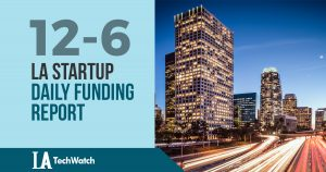 The LA TechWatch Startup Daily Funding Report: 12/6/17