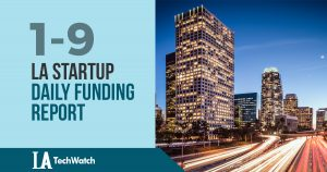 The LA TechWatch Startup Daily Funding Report: 1/9/18