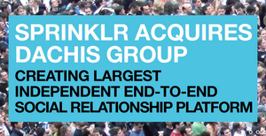 Sprinklr Acquires the Dachis Group, Becoming the World's Largest Independent Enterprise Social Relationship Platform