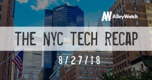The AlleyWatch NYC Tech Weekly Video Recap: 8-27-2018