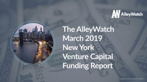The AlleyWatch March 2019 New York Venture Capital Funding Report