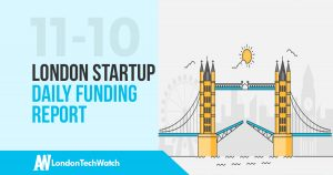 The London TechWatch Startup Daily Funding Report: 10/11/17