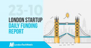 The London TechWatch Startup Daily Funding Report: 23/10/17