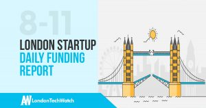 The London TechWatch Startup Daily Funding Report: 8/11/17