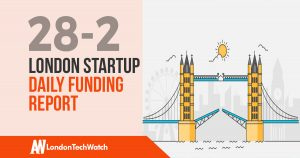 The London TechWatch Startup Daily Funding Report: 28/2/18