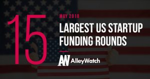 The 15 Largest US Startup Funding Rounds of May 2018
