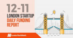 The London TechWatch Startup Daily Funding Report: 12/11/18