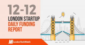 The London TechWatch Startup Daily Funding Report: 12/12/18