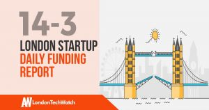 The London TechWatch Startup Daily Funding Report: 14/3/19