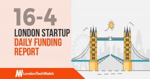 The London TechWatch Startup Daily Funding Report: 16/4/2019