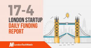 The London TechWatch Startup Daily Funding Report: 17/4/2019