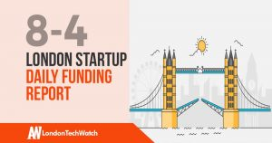 The London TechWatch Startup Daily Funding Report: 4/8/19
