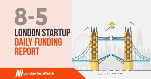 The London TechWatch Startup Daily Funding Report: 8/5/2019
