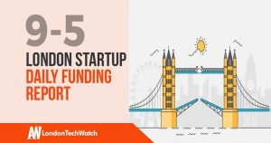 The London TechWatch Startup Daily Funding Report: 9/5/2019