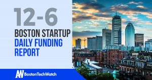 The Boston TechWatch Startup Daily Funding Report: 12/6/17