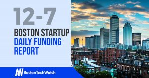 The Boston TechWatch Startup Daily Funding Report: 12/7/17